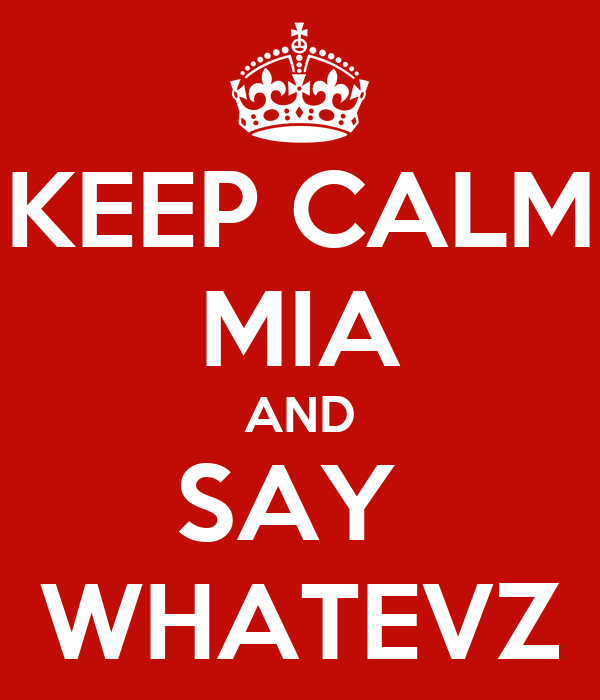 KEEP CALM MIA AND SAY  WHATEVZ