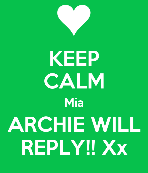KEEP CALM Mia ARCHIE WILL REPLY!! Xx