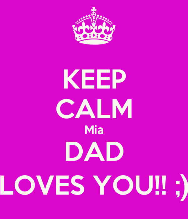 KEEP CALM Mia DAD LOVES YOU!! ;)