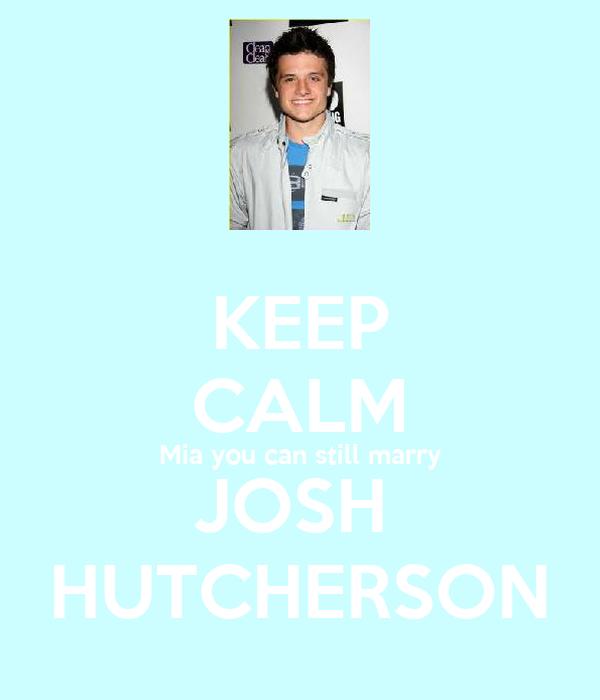 KEEP CALM Mia you can still marry JOSH  HUTCHERSON