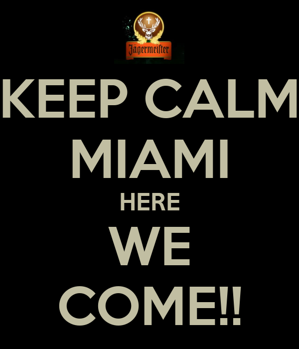 KEEP CALM MIAMI HERE WE COME!!