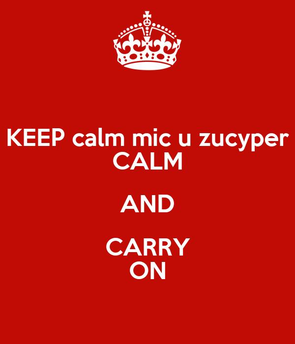 KEEP calm mic u zucyper CALM AND CARRY ON