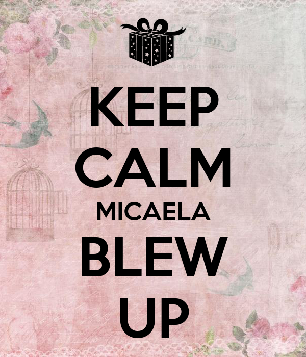 KEEP CALM MICAELA BLEW UP