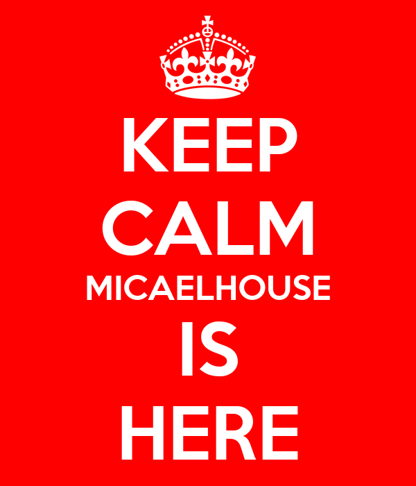 KEEP CALM MICAELHOUSE IS HERE