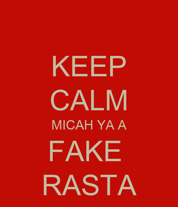 KEEP CALM MICAH YA A FAKE  RASTA