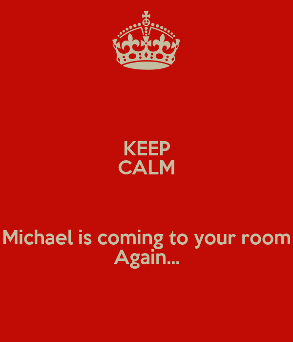 KEEP CALM  Michael is coming to your room Again...