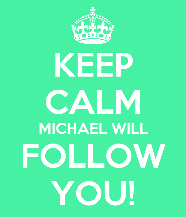 KEEP CALM MICHAEL WILL FOLLOW YOU!
