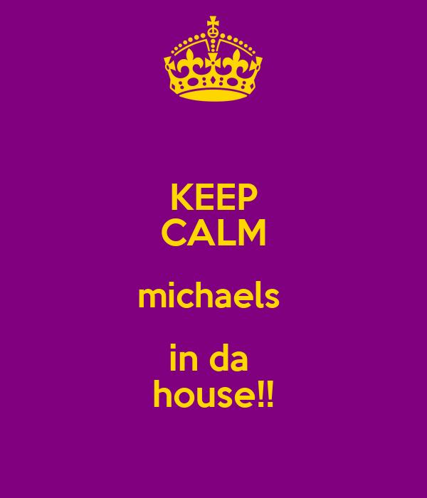 KEEP CALM michaels  in da  house!!