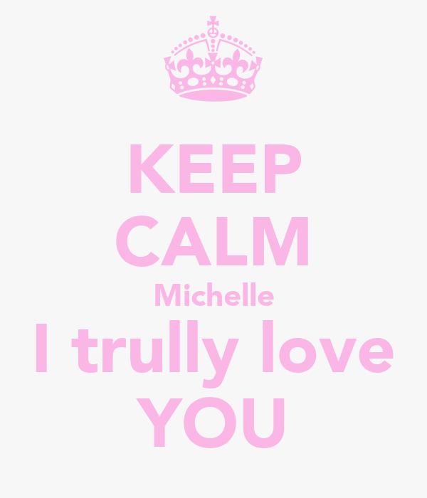 KEEP CALM Michelle I trully love YOU