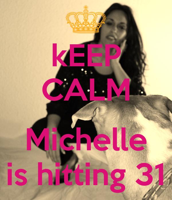 kEEP CALM  Michelle is hitting 31