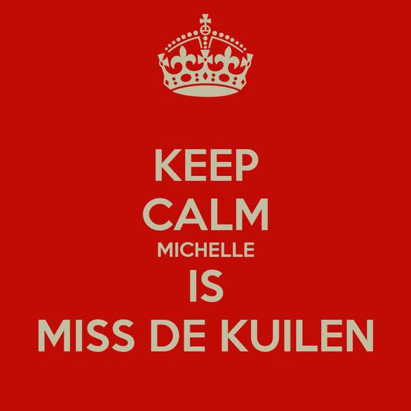 KEEP CALM MICHELLE IS MISS DE KUILEN