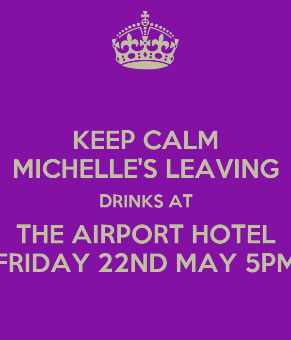 KEEP CALM MICHELLE'S LEAVING DRINKS AT THE AIRPORT HOTEL FRIDAY 22ND MAY 5PM