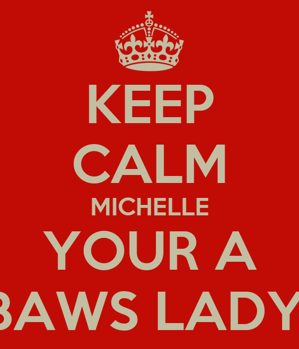 KEEP CALM MICHELLE YOUR A BAWS LADY!