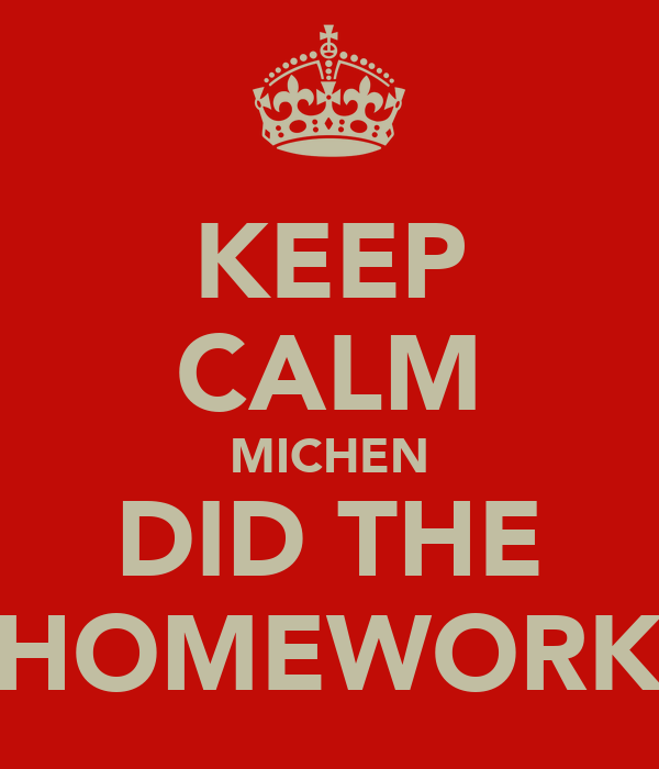 KEEP CALM MICHEN DID THE HOMEWORK
