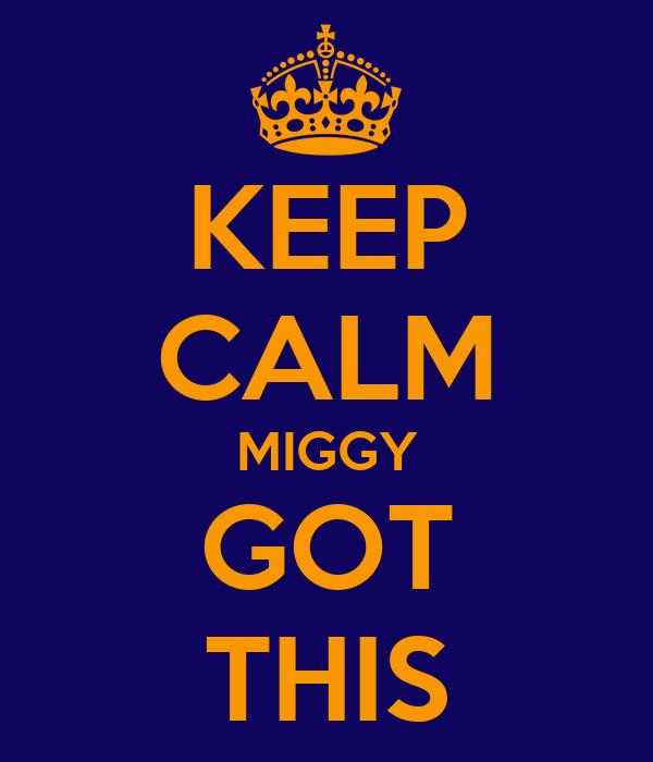 KEEP CALM MIGGY GOT THIS