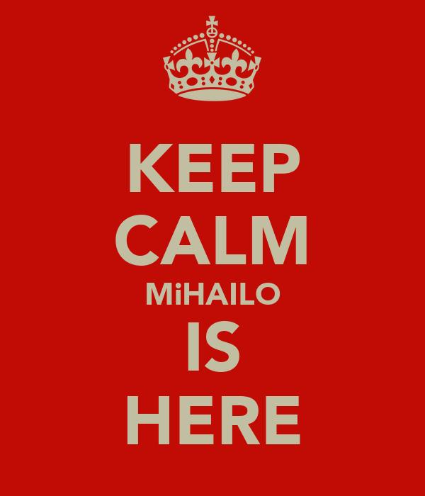 KEEP CALM MiHAILO IS HERE