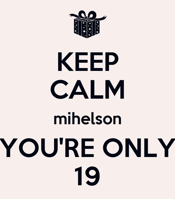 KEEP CALM mihelson YOU'RE ONLY 19