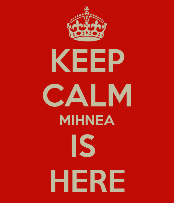 KEEP CALM MIHNEA IS  HERE