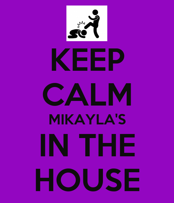 KEEP CALM MIKAYLA'S IN THE HOUSE