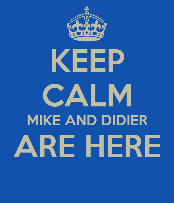 KEEP CALM MIKE AND DIDIER ARE HERE