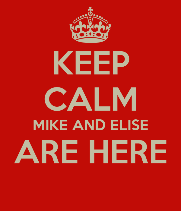 KEEP CALM MIKE AND ELISE ARE HERE