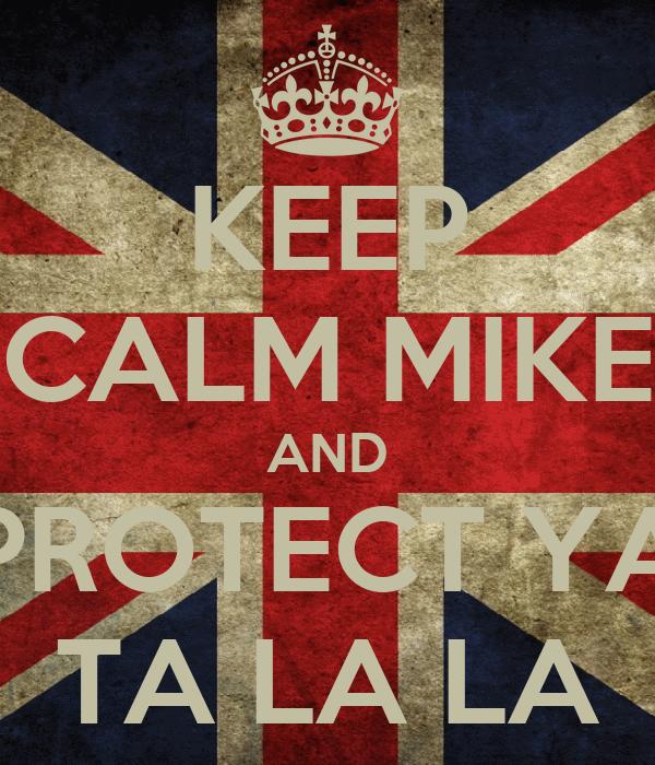 KEEP CALM MIKE AND PROTECT YA TA LA LA