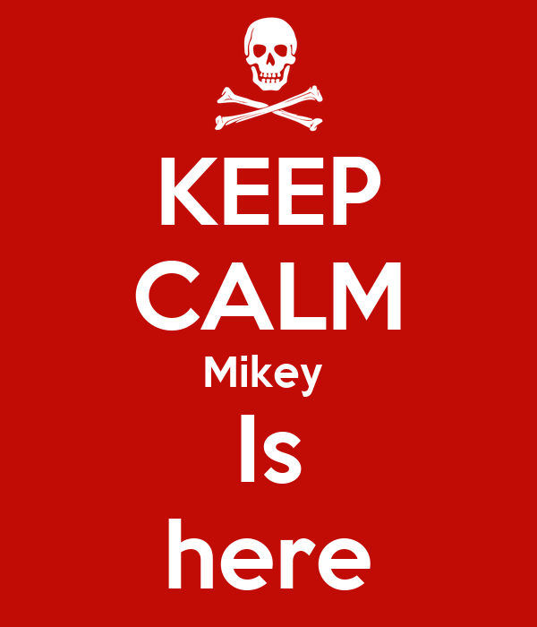 KEEP CALM Mikey  Is here