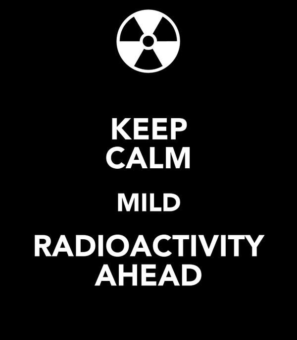 KEEP CALM MILD RADIOACTIVITY AHEAD