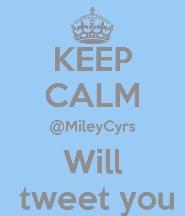 KEEP CALM @MileyCyrs Will  tweet you