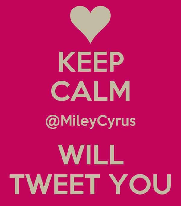 KEEP CALM @MileyCyrus WILL TWEET YOU