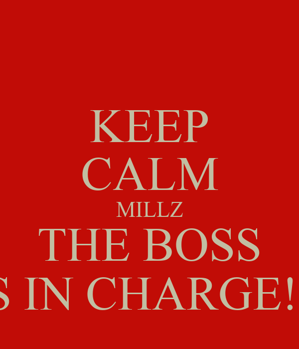 KEEP CALM MILLZ THE BOSS IS IN CHARGE!!!