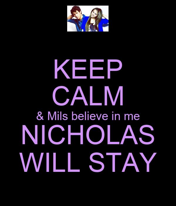 KEEP CALM & Mils believe in me NICHOLAS WILL STAY