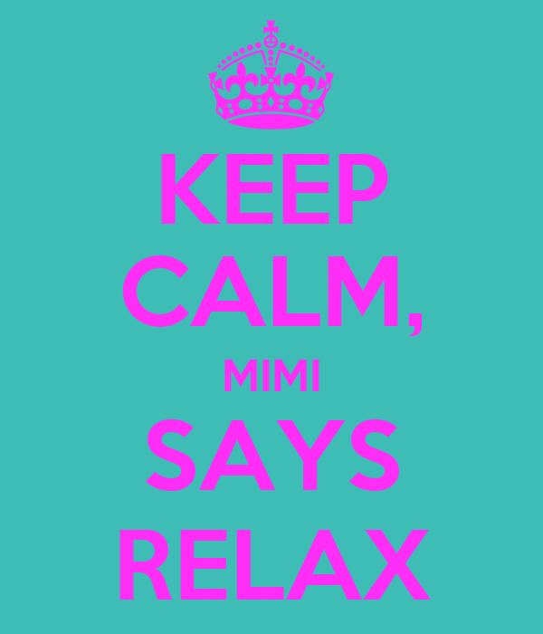 KEEP CALM, MIMI SAYS RELAX