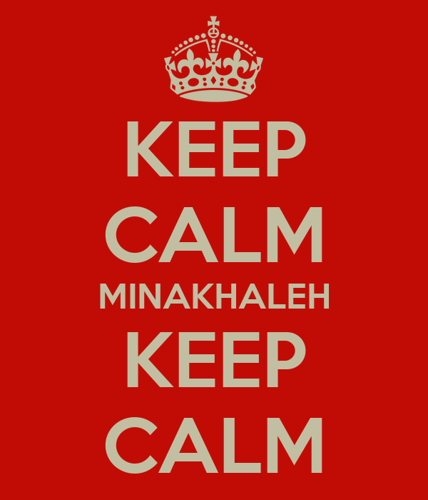 KEEP CALM MINAKHALEH KEEP CALM