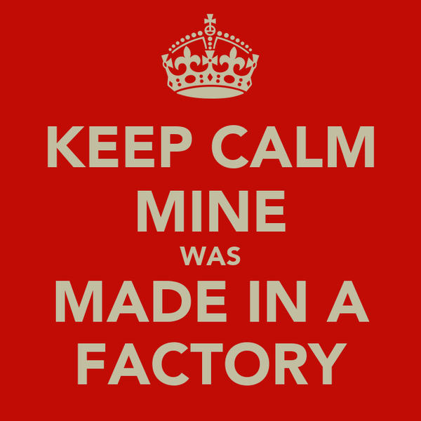 KEEP CALM MINE WAS MADE IN A FACTORY