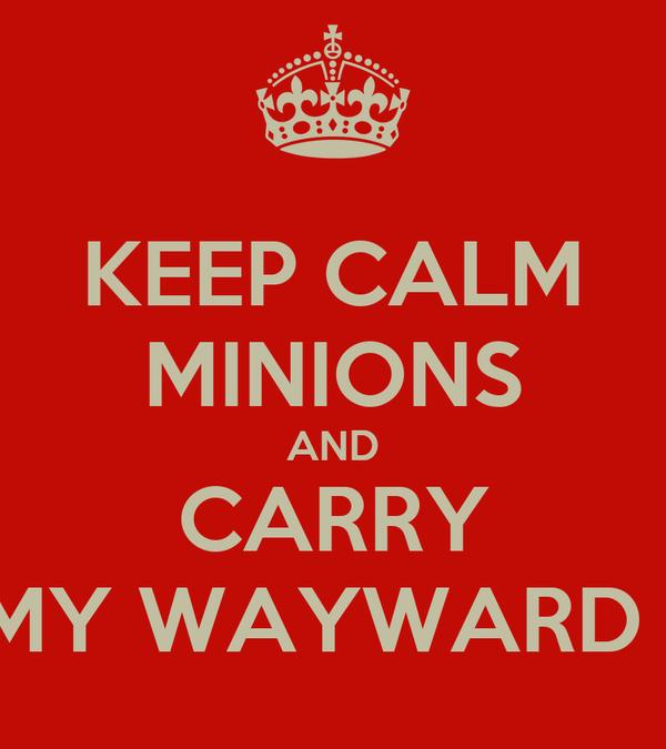 KEEP CALM MINIONS AND CARRY ON MY WAYWARD SON