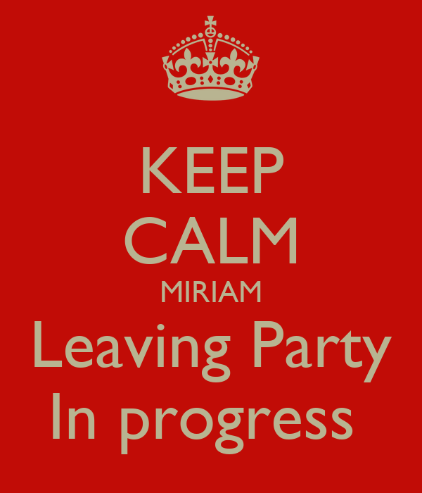 KEEP CALM MIRIAM Leaving Party In progress