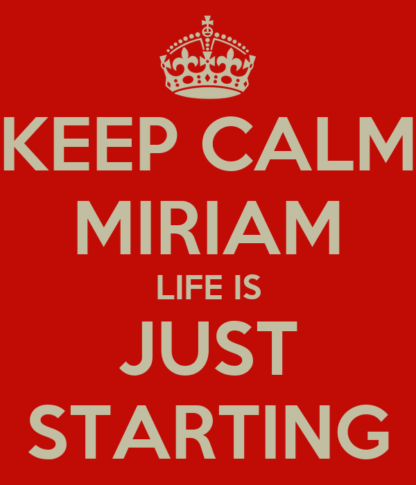 KEEP CALM MIRIAM LIFE IS JUST STARTING