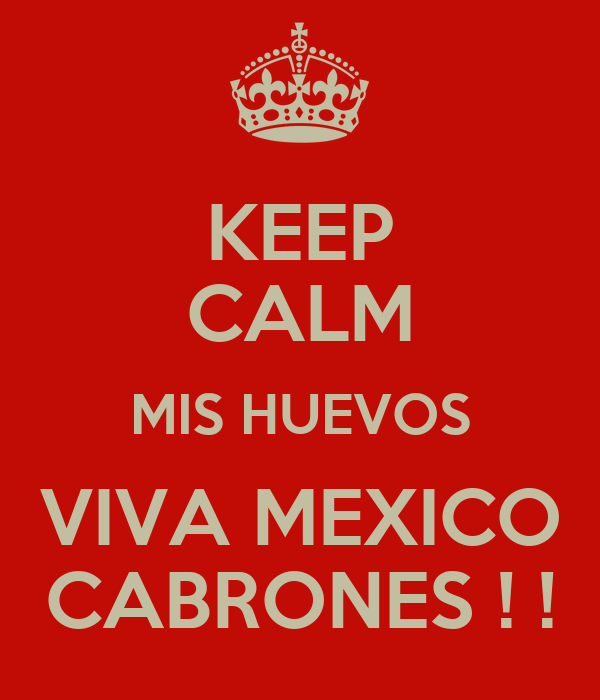 KEEP CALM MIS HUEVOS VIVA MEXICO CABRONES ! !