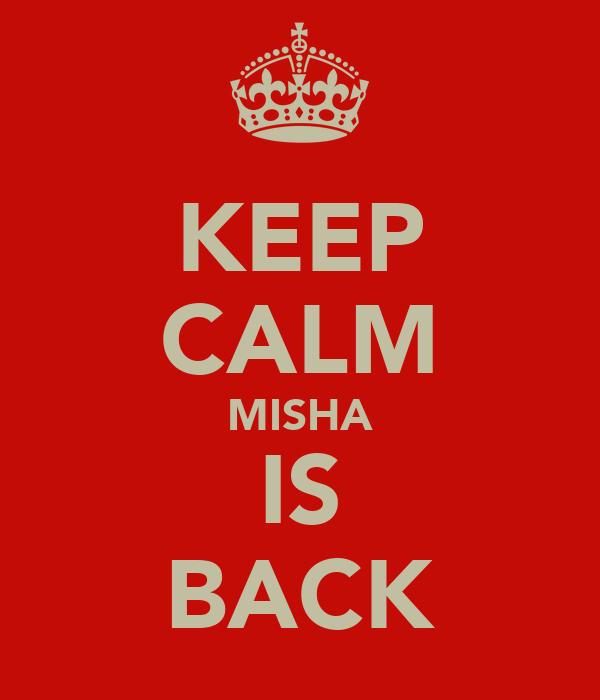 KEEP CALM MISHA IS BACK