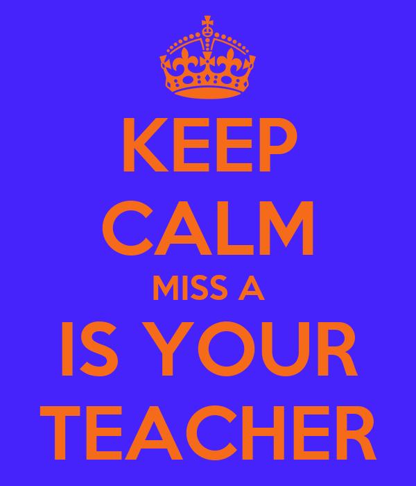 KEEP CALM MISS A IS YOUR TEACHER