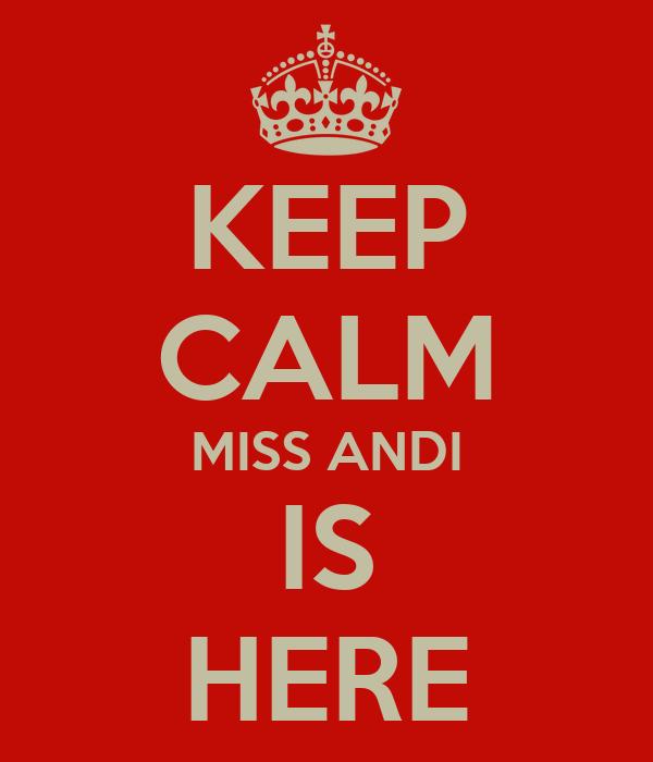 KEEP CALM MISS ANDI IS HERE