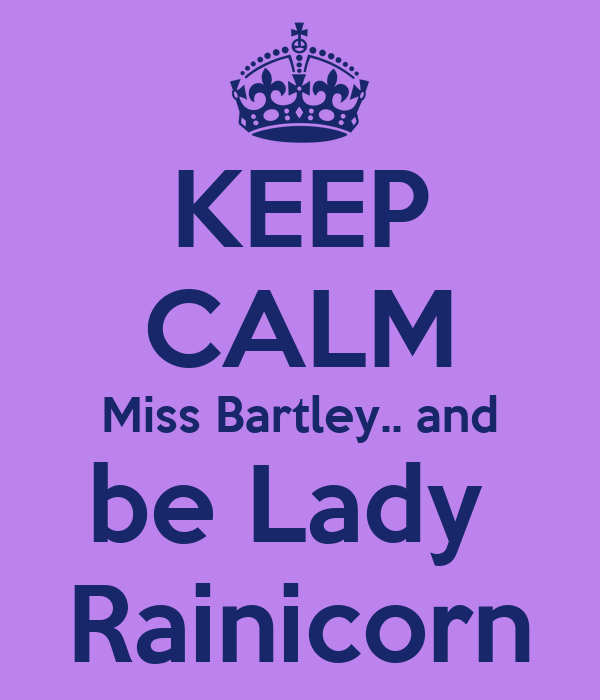 KEEP CALM Miss Bartley.. and be Lady  Rainicorn