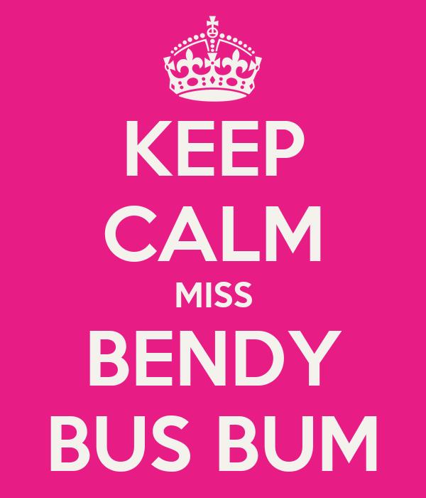 KEEP CALM MISS BENDY BUS BUM