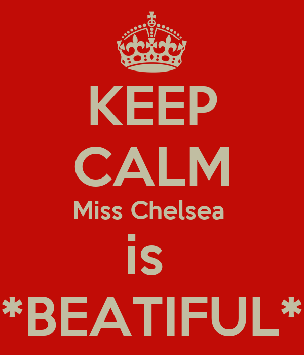 KEEP CALM Miss Chelsea  is  *BEATIFUL*