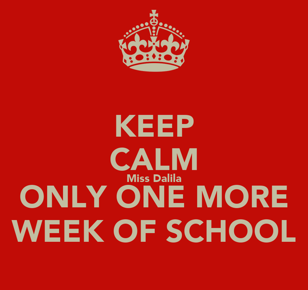 KEEP CALM Miss Dalila ONLY ONE MORE WEEK OF SCHOOL