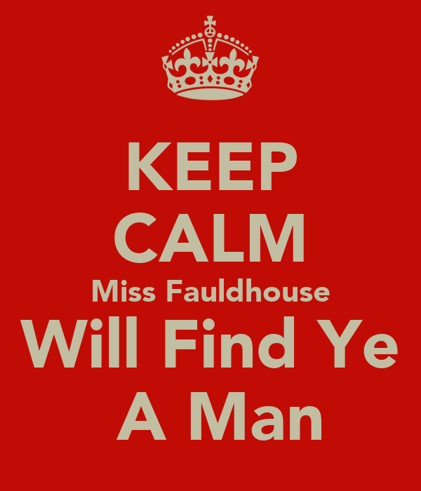 KEEP CALM Miss Fauldhouse Will Find Ye  A Man