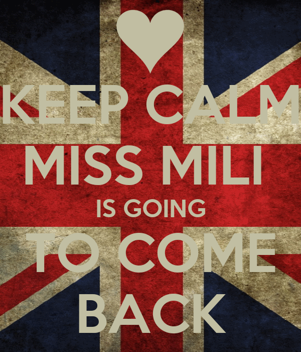 KEEP CALM MISS MILI  IS GOING TO COME BACK