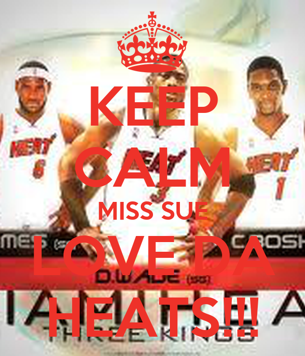 KEEP CALM MISS SUE LOVE DA HEATS!!!