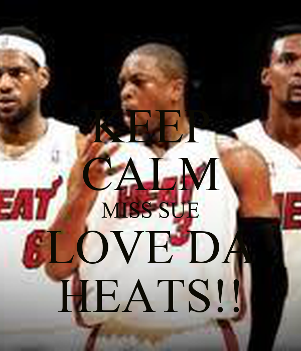 KEEP CALM MISS SUE LOVE DA HEATS!!